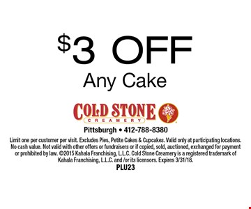 $3 OFF Any Cake. Limit one per customer per visit. Excludes Pies, Petite Cakes & Cupcakes. Valid only at participating locations. No cash value. Not valid with other offers or fundraisers or if copied, sold, auctioned, exchanged for payment or prohibited by law. 2015 Kahala Franchising, L.L.C. Cold Stone Creamery is a registered trademark of Kahala Franchising, L.L.C. and /or its licensors. Expires 3/31/18.Plu23