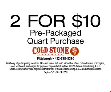 2 for $10 Pre-Packaged Quart Purchase. Valid only at participating locations. No cash value. Not valid with other offers or fundraisers or if copied, sold, auctioned, exchanged for payment or prohibited by law. 2015 Kahala Franchising, L.L.C. Cold Stone Creamery is a registered trademark of Kahala Franchising, L.L.C. and /or its licensors.Expires 3/31/18. Plu29