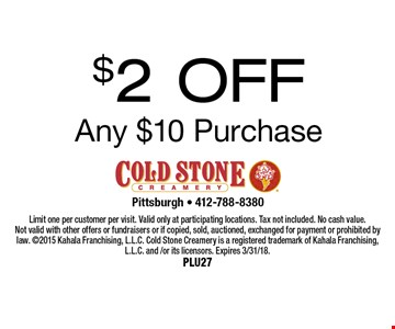 $2 OFF Any $10 Purchase. Limit one per customer per visit. Valid only at participating locations. Tax not included. No cash value. Not valid with other offers or fundraisers or if copied, sold, auctioned, exchanged for payment or prohibited by law. 2015 Kahala Franchising, L.L.C. Cold Stone Creamery is a registered trademark of Kahala Franchising, L.L.C. and /or its licensors. Expires 3/31/18. Plu27