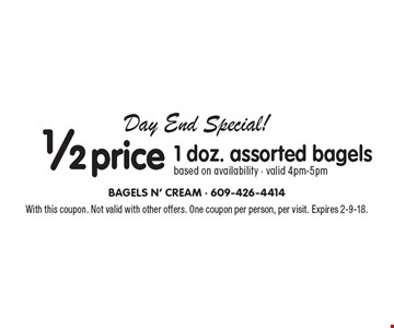 Day End Special! 1/2 price 1 doz. assorted bagels, based on availability. Valid 4pm-5pm. With this coupon. Not valid with other offers. One coupon per person, per visit. Expires 2-9-18.