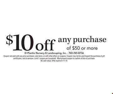 $10 off any purchase of $50 or more. Coupon not valid with any prior purchases, sale items, or with other offers or coupons. Coupon may not be used toward the purchase of gift certificates, sod or services. Limit 1 coupon per household. Must present coupon to cashier at time of purchase. No cash value. Offer expires 6-11-18.