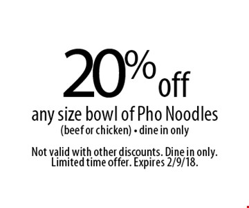 20% off any size bowl of Pho Noodles (beef or chicken) - dine in only. Not valid with other discounts. Dine in only. Limited time offer. Expires 2/9/18.