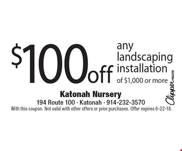 $100 off any landscaping installation of $1,000 or more. With this coupon. Not valid with other offers or prior purchases. Offer expires 6-22-18.