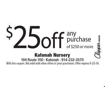 $25 off any purchase of $250 or more. With this coupon. Not valid with other offers or prior purchases. Offer expires 6-22-18.