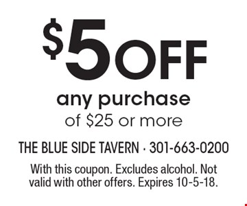 $5 Off any purchase of $25 or more. With this coupon. Excludes alcohol. Not valid with other offers. Expires 10-5-18.
