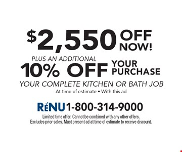 $2,550 OFF your purchase plus an additional10% Off your complete kitchen or bath job. At time of estimate - With this ad. Limited time offer. Cannot be combined with any other offers. Excludes prior sales. Must present ad at time of estimate to receive discount.