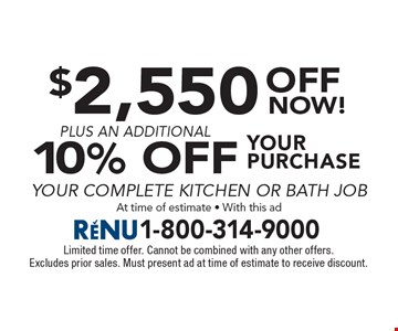 $2,550 off your purchase plus an additional 10% off your complete kitchen or bath job. At time of estimate - With this ad. Limited time offer. Cannot be combined with any other offers. Excludes prior sales. Must present ad at time of estimate to receive discount.