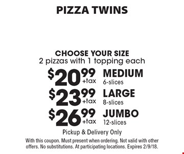 PIZZA TWINS. Choose Your Size. 2 pizzas with 1 topping each. $20.99 +tax. Medium 6-slices. $23.99 +tax. Large 8-slices. $26.99 +tax. Jumbo 12-slices. Pickup & Delivery Only. With this coupon. Must present when ordering. Not valid with other offers. No substitutions. At participating locations. Expires 2/9/18.