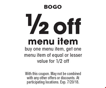 BOGO. 1/2 off menu item. Buy one menu item, get one menu item of equal or lesser value for 1/2 off. With this coupon. May not be combined with any other offers or discounts. At participating locations. Exp. 7/20/18.