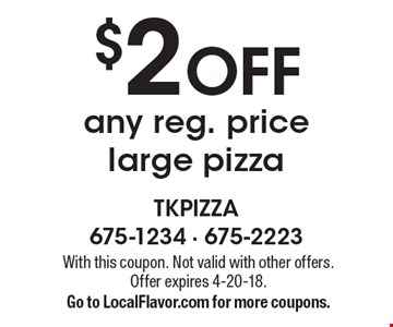$2 OFF any reg. price large pizza. With this coupon. Not valid with other offers. Offer expires 4-20-18. Go to LocalFlavor.com for more coupons.