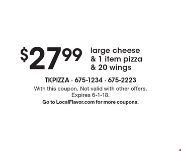 $27.99 large cheese & 1 item pizza & 20 wings. With this coupon. Not valid with other offers. Expires 6-1-18. Go to LocalFlavor.com for more coupons.