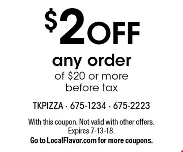 $2 OFF any order of $20 or more before tax. With this coupon. Not valid with other offers. Expires 7-13-18. Go to LocalFlavor.com for more coupons.