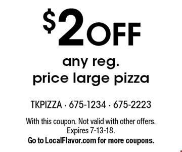 $2 OFF any reg. price large pizza. With this coupon. Not valid with other offers. Expires 7-13-18. Go to LocalFlavor.com for more coupons.