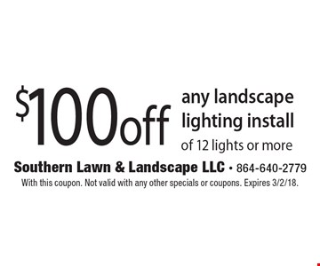 $100 off any landscape lighting install of 12 lights or more. With this coupon. Not valid with any other specials or coupons. Expires 3/2/18.