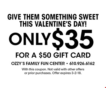 GiVE Them something sweet this valentine's Day! Only $35 for a $50 gift card. With this coupon. Not valid with other offers or prior purchases. Offer expires 3-2-18.