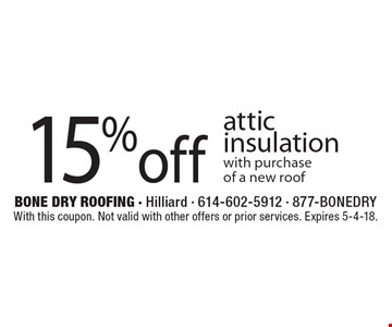 15% off attic insulation with purchase of a new roof. With this coupon. Not valid with other offers or prior services. Expires 5-4-18.