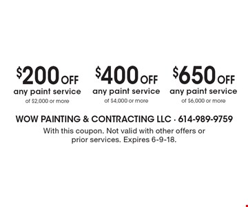 $650 off any paint service of $6,000 or more. $400 off any paint service of $4,000 or more. $200 off any paint service of $2,000 or more. With this coupon. Not valid with other offers or prior services. Expires 6-9-18.