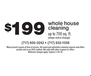 $199 whole house cleaning up to 700 sq. ft. (steps extra charge). Must present coupon at time of service. All carpet and upholstery cleaning coupons and offers pertain only to our HCE method. Not valid with other coupons or offers. Minimum charges apply. Expires 3-30-18.