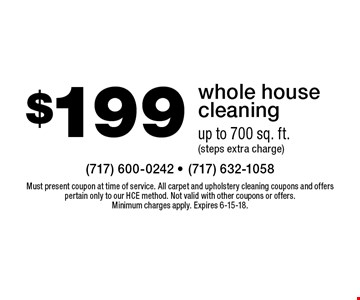 $199 whole house cleaning. Up to 700 sq. ft. (steps extra charge). Must present coupon at time of service. All carpet and upholstery cleaning coupons and offers pertain only to our HCE method. Not valid with other coupons or offers. Minimum charges apply. Expires 6-15-18.