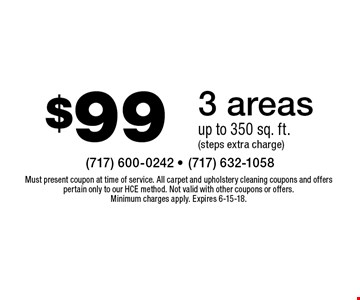$99 3 areas. Up to 350 sq. ft. (steps extra charge). Must present coupon at time of service. All carpet and upholstery cleaning coupons and offers pertain only to our HCE method. Not valid with other coupons or offers. Minimum charges apply. Expires 6-15-18.