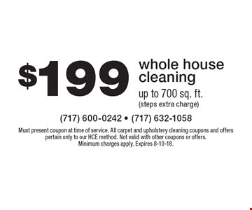 $199 whole house cleaning up to 700 sq. ft. (steps extra charge). Must present coupon at time of service. All carpet and upholstery cleaning coupons and offers pertain only to our HCE method. Not valid with other coupons or offers. Minimum charges apply. Expires 8-10-18.
