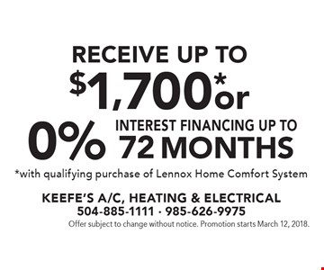 Receive up to $1,700* or 0% interest financing up to72 months* with qualifying purchase of Lennox Home Comfort System. Offer subject to change without notice. Promotion starts March 12, 2018.