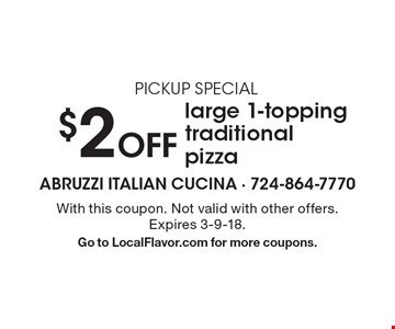 PICKUP SPECIAL $2 Off large 1-topping traditional pizza. With this coupon. Not valid with other offers. Expires 3-9-18. Go to LocalFlavor.com for more coupons.