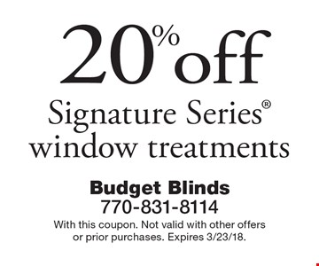 20% off Signature Series window treatments. With this coupon. Not valid with other offers or prior purchases. Expires 3/23/18.