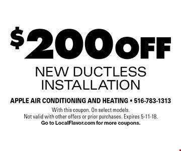 $200 off New Ductless Installation. With this coupon. On select models. Not valid with other offers or prior purchases. Expires 5-11-18. Go to LocalFlavor.com for more coupons.