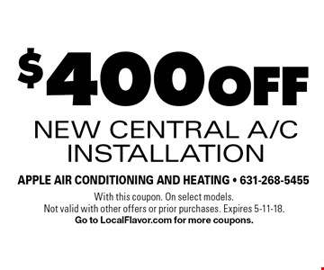 $400 off New Central A/C Installation. With this coupon. On select models. Not valid with other offers or prior purchases. Expires 5-11-18. Go to LocalFlavor.com for more coupons.