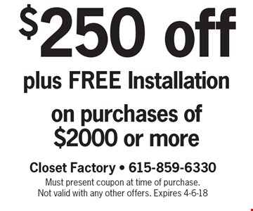 $250 off plus FREE Installation on purchases of $2000 or more. Closet Factory - 615-859-6330. Must present coupon at time of purchase. Not valid with any other offers. Expires 4-6-18