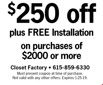 $250 off plus FREE Installation on purchases of $2000 or more. Closet Factory - 615-859-6330 Must present coupon at time of purchase. Not valid with any other offers. Expires 1-25-19.