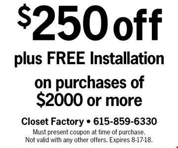 $250 off plus FREE Installation on purchases of $2000 or more. Must present coupon at time of purchase. Not valid with any other offers. Expires 8-17-18.