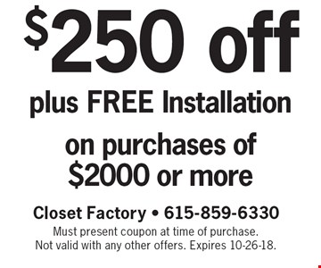 $250 off plus FREE Installation on purchases of $2000 or more. Closet Factory - 615-859-6330 - Must present coupon at time of purchase. Not valid with any other offers. Expires 10-26-18.