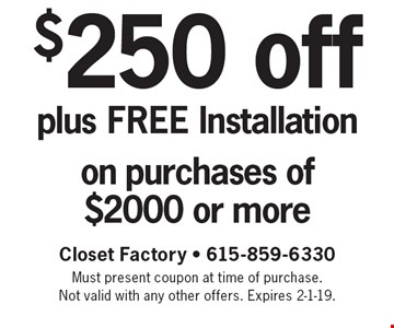 $250 off plus FREE Installation on purchases of $2000 or more. Closet Factory - 615-859-6330. Must present coupon at time of purchase. Not valid with any other offers. Expires 2-1-19.
