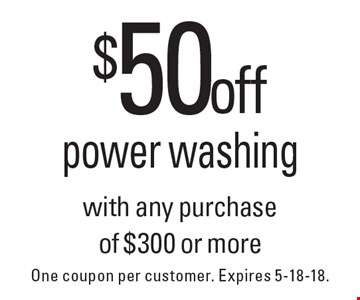$50 off power washing with any purchase of $300 or more. One coupon per customer. Expires 5-18-18.
