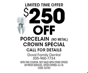 Limited time offer: $250 off porcelain (No metal) crown special. Call for details. With this coupon. Not valid with other offers or prior services. Offer expires 4-2-18. CODE: D2740