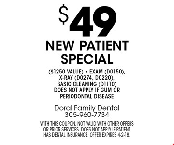 $49 new patient special ($1250 value) - exam (D0150), x-ray (D0274, D0220), basic cleaning (D1110). Does not apply if gum or periodontal disease. With this coupon. Not valid with other offers or prior services. does not apply if patient has dental insurance. Offer expires 4-2-18.
