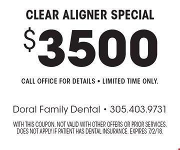 $3500 Clear Aligner Special. Call office for details - Limited time only. With this coupon. Not valid with other offers or prior services. Does not apply if patient has dental insurance. Expires 7/2/18.