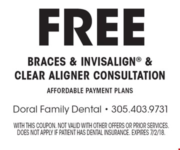 Free braces & Invisalign & Clear Aligner consultation Affordable payment plans. With this coupon. Not valid with other offers or prior services. Does not apply if patient has dental insurance. Expires 7/2/18.