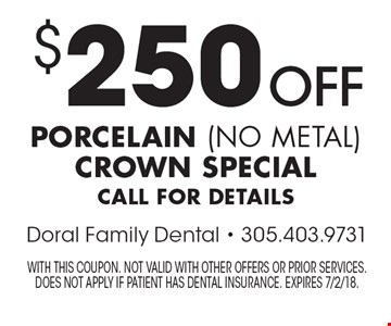 $250 off porcelain (no metal) crown special. Call for details. With this coupon. Not valid with other offers or prior services. Does not apply if patient has dental insurance. Expires 7/2/18.