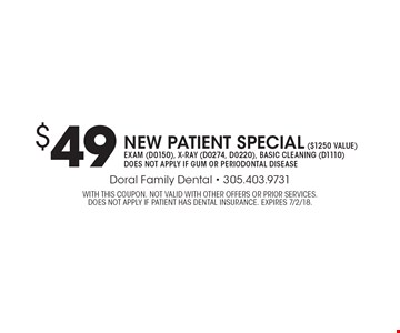 $49 new patient special ($1250 value). Exam (D0150), x-ray (D0274, D0220), basic cleaning (D1110). Does not apply if gum or periodontal disease. With this coupon. Not valid with other offers or prior services. Does not apply if patient has dental insurance. Expires 7/2/18.