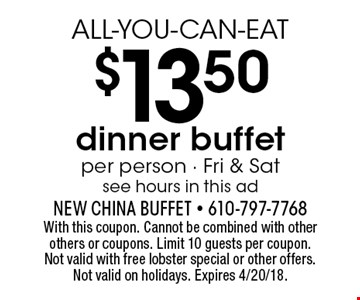ALL-YOU-CAN-EAT $13.50 dinner buffet per person - Fri & Sat see hours in this ad. With this coupon. Cannot be combined with other others or coupons. Limit 10 guests per coupon. Not valid with free lobster special or other offers. Not valid on holidays. Expires 4/20/18.