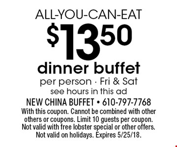 ALL-YOU-CAN-EAT $13.50 dinner buffet. Per person. Fri & Sat. See hours in this ad. With this coupon. Cannot be combined with other others or coupons. Limit 10 guests per coupon. Not valid with free lobster special or other offers. Not valid on holidays. Expires 5/25/18.