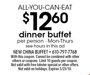 ALL-YOU-CAN-EAT $12.60 dinner buffet. Per person. Mon-Thurs. See hours in this ad. With this coupon. Cannot be combined with other others or coupons. Limit 10 guests per coupon. Not valid with free lobster special or other offers. Not valid on holidays. Expires 5/25/18.