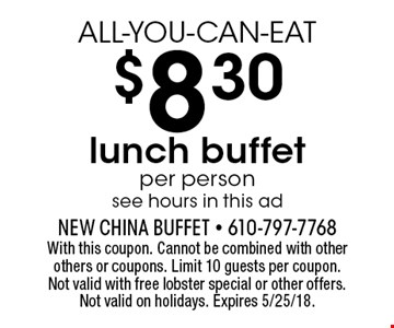 ALL-YOU-CAN-EAT $8.30 lunch buffet. Per person. See hours in this ad. With this coupon. Cannot be combined with other others or coupons. Limit 10 guests per coupon. Not valid with free lobster special or other offers. Not valid on holidays. Expires 5/25/18.