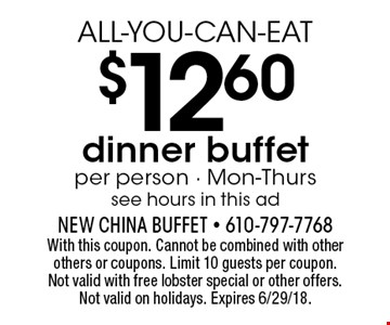 ALL-YOU-CAN-EAT $12.60 dinner buffet. Per person. Mon-Thurs. See hours in this ad. With this coupon. Cannot be combined with other others or coupons. Limit 10 guests per coupon. Not valid with free lobster special or other offers. Not valid on holidays. Expires 6/29/18.