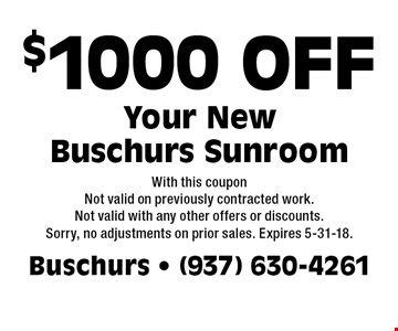 $1000 OFF Your New Buschurs Sunroom. With this coupon. Not valid on previously contracted work. Not valid with any other offers or discounts. Sorry, no adjustments on prior sales. Expires 5-31-18.