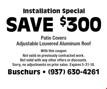 SAVE $300 Installation Special. Patio Covers, Adjustable Louvered Aluminum Roof. With this coupon. Not valid on previously contracted work. Not valid with any other offers or discounts. Sorry, no adjustments on prior sales. Expires 5-31-18.