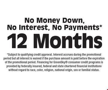 12 Months. No Money Down, No Interest, No Payments*. *Subject to qualifying credit approval. Interest accrues during the promotional period but all interest is waived if the purchase amount is paid before the expiration of the promotional period. Financing for GreenSky consumer credit programs is provided by federally insured, federal and state chartered financial institutions without regard to race, color, religion, national origin, sex or familial status.